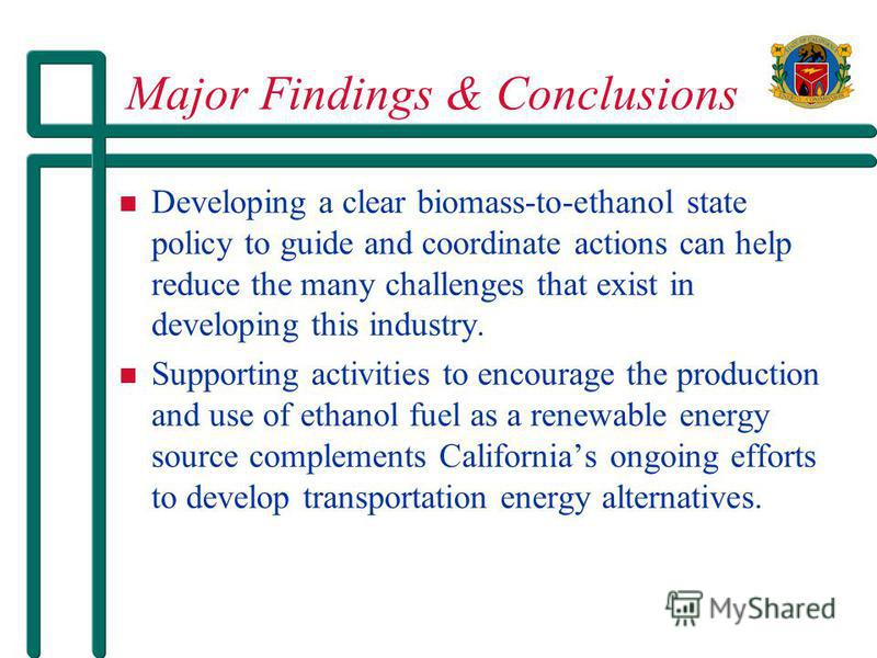Major Findings & Conclusions Developing a clear biomass-to-ethanol state policy to guide and coordinate actions can help reduce the many challenges that exist in developing this industry. Supporting activities to encourage the production and use of e