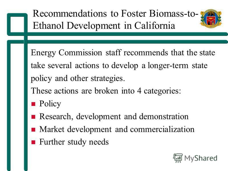 Recommendations to Foster Biomass-to- Ethanol Development in California Energy Commission staff recommends that the state take several actions to develop a longer-term state policy and other strategies. These actions are broken into 4 categories: Pol