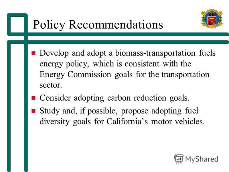 Policy Recommendations Develop and adopt a biomass-transportation fuels energy policy, which is consistent with the Energy Commission goals for the transportation sector. Consider adopting carbon reduction goals. Study and, if possible, propose adopt