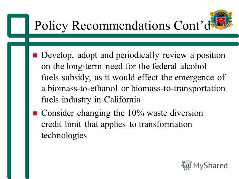Policy Recommendations Contd Develop, adopt and periodically review a position on the long-term need for the federal alcohol fuels subsidy, as it would effect the emergence of a biomass-to-ethanol or biomass-to-transportation fuels industry in Califo