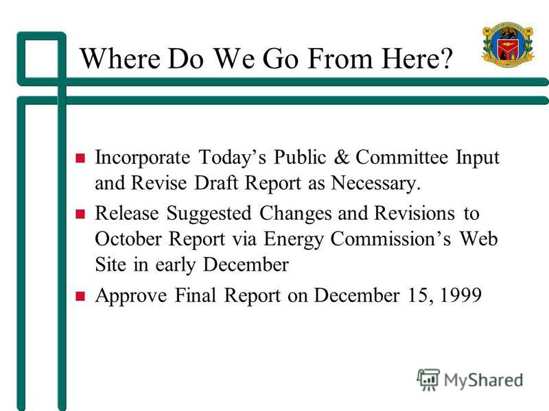 Where Do We Go From Here? Incorporate Todays Public & Committee Input and Revise Draft Report as Necessary. Release Suggested Changes and Revisions to October Report via Energy Commissions Web Site in early December Approve Final Report on December 1