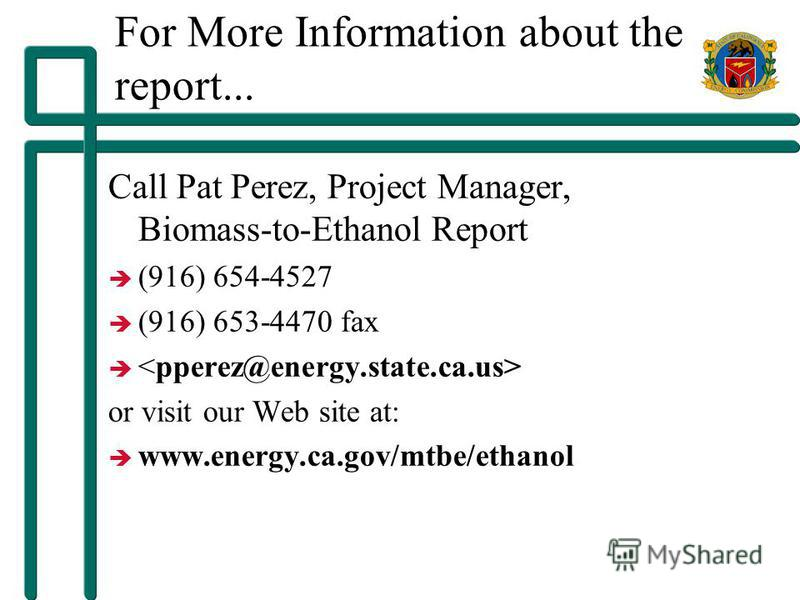 For More Information about the report... Call Pat Perez, Project Manager, Biomass-to-Ethanol Report è (916) 654-4527 è (916) 653-4470 fax è or visit our Web site at: è www.energy.ca.gov/mtbe/ethanol