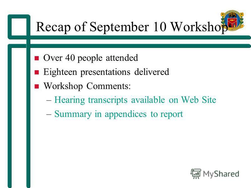 Recap of September 10 Workshop Over 40 people attended Eighteen presentations delivered Workshop Comments: –Hearing transcripts available on Web Site –Summary in appendices to report