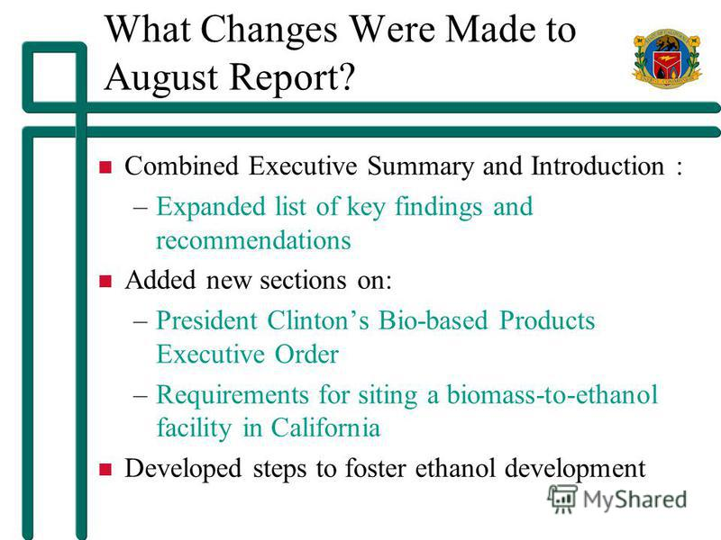 What Changes Were Made to August Report? Combined Executive Summary and Introduction : –Expanded list of key findings and recommendations Added new sections on: –President Clintons Bio-based Products Executive Order –Requirements for siting a biomass