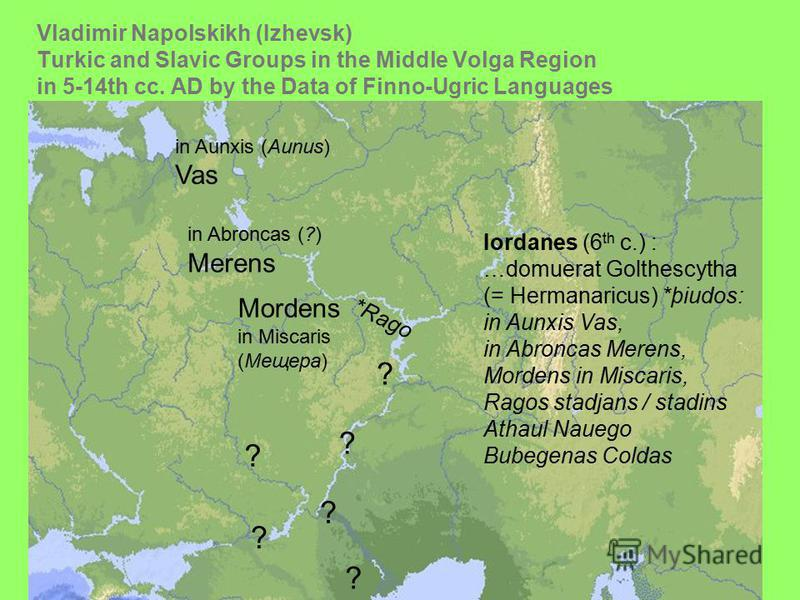Vladimir Napolskikh (Izhevsk) Turkic and Slavic Groups in the Middle Volga Region in 5-14th сс. AD by the Data of Finno-Ugric Languages in Aunxis (Aunus) Vas in Abroncas (?) Merens Mordens in Miscaris (Мещера) *Rago ? ? ? ? Iordanes (6 th c.) : …domu