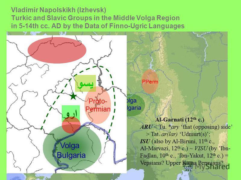 Vladimir Napolskikh (Izhevsk) Turkic and Slavic Groups in the Middle Volga Region in 5-14th сс. AD by the Data of Finno-Ugric Languages Volga Bulgaria PPerm Proto- Permian Volga Bulgaria Al-Garnati (12 th c.) ARU < Tu. *ary that (opposing) side > Tat