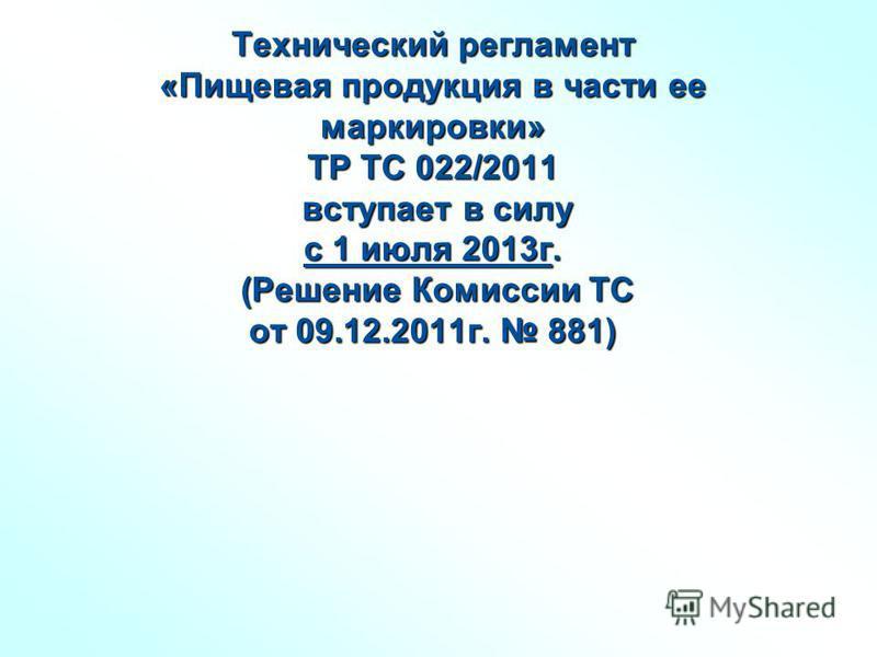 Технический регламент «Пищевая продукция в части ее маркировки» ТР ТС 022/2011 вступает в силу с 1 июля 2013 г. (Решение Комиссии ТС от 09.12.2011 г. 881)