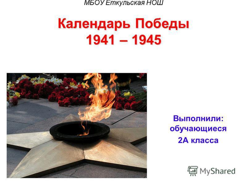 МБОУ Еткульская НОШ Календарь Победы 1941 – 1945 Выполнили: обучающиеся 2А класса