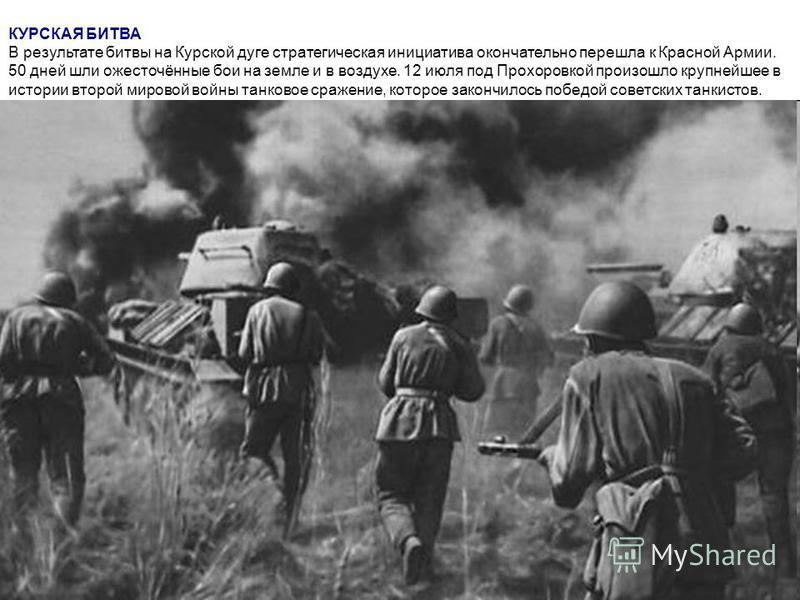 КУРСКАЯ БИТВА В результате битвы на Курской дуге стратегическая инициатива окончательно перешла к Красной Армии. 50 дней шли ожесточённые бои на земле и в воздухе. 12 июля под Прохоровкой произошло крупнейшее в истории второй мировой войны танковое с