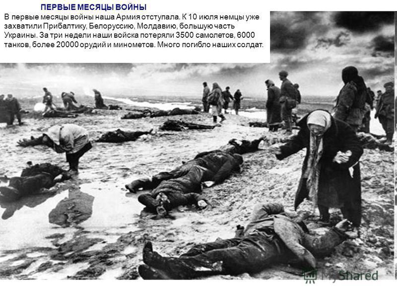 ПЕРВЫЕ МЕСЯЦЫ ВОЙНЫ В первые месяцы войны наша Армия отступала. К 10 июля немцы уже захватили Прибалтику, Белоруссию, Молдавию, большую часть Украины. За три недели наши войска потеряли 3500 самолетов, 6000 танков, более 20000 орудий и минометов. Мно