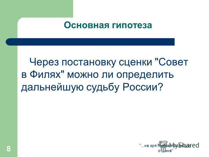 ...не зря Москва французу отдана 8 Основная гипотеза Через постановку сценки Совет в Филях можно ли определить дальнейшую судьбу России?