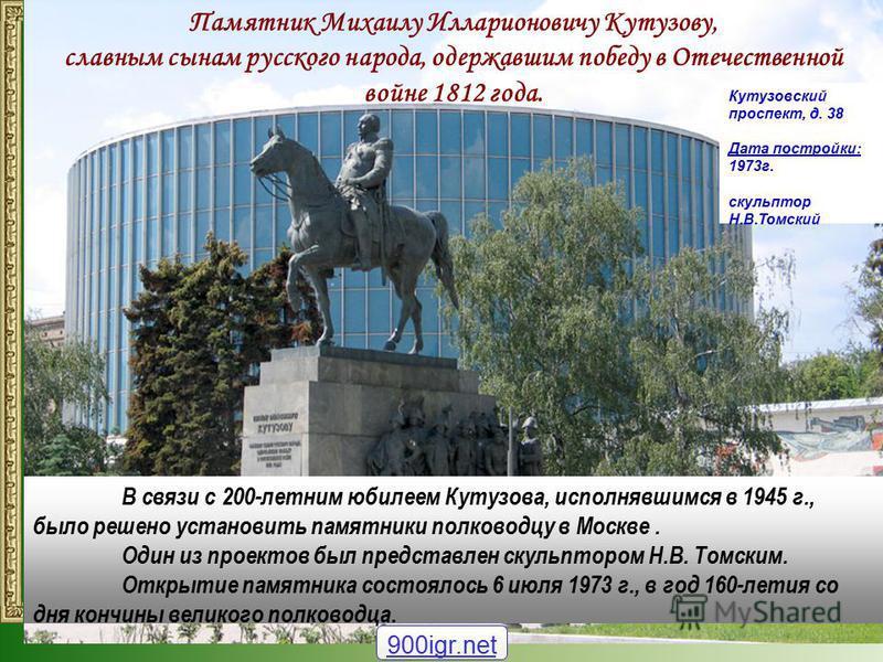 Памятник Михаилу Илларионовичу Кутузову, славным сынам русского народа, одержавшим победу в Отечественной войне 1812 года. В связи с 200-летним юбилеем Кутузова, исполнявшимся в 1945 г., было решено установить памятники полководцу в Москве. Один из п