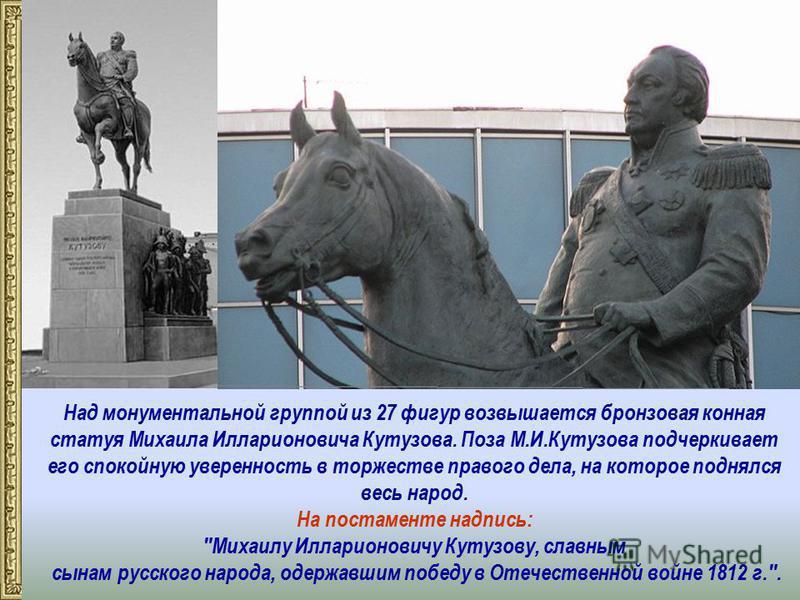 Над монументальной группой из 27 фигур возвышается бронзовая конная статуя Михаила Илларионовича Кутузова. Поза М.И.Кутузова подчеркивает его спокойную уверенность в торжестве правого дела, на которое поднялся весь народ. На постаменте надпись: