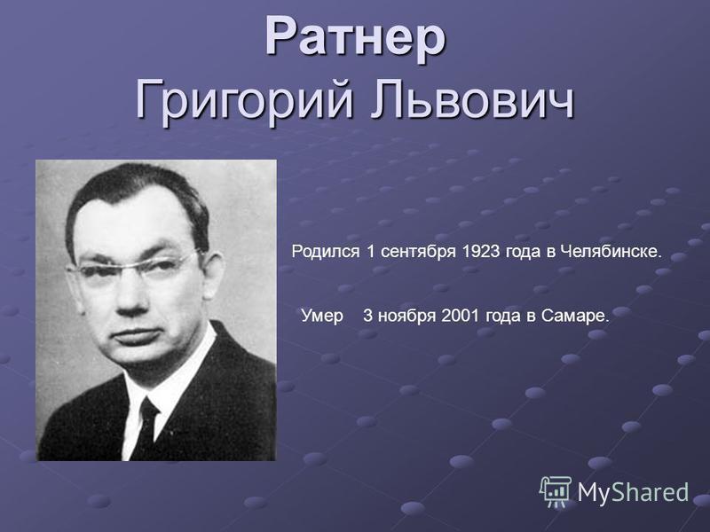 Ратнер Григорий Львович Родился 1 сентября 1923 года в Челябинске. Умер 3 ноября 2001 года в Самаре.