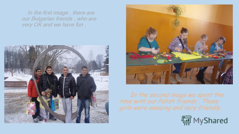In the first image, there are our Bulgarian friends, who are very OK and we have fun. In the second image we spent the time with our Polish friends. Those girls were amazing and very friendly.