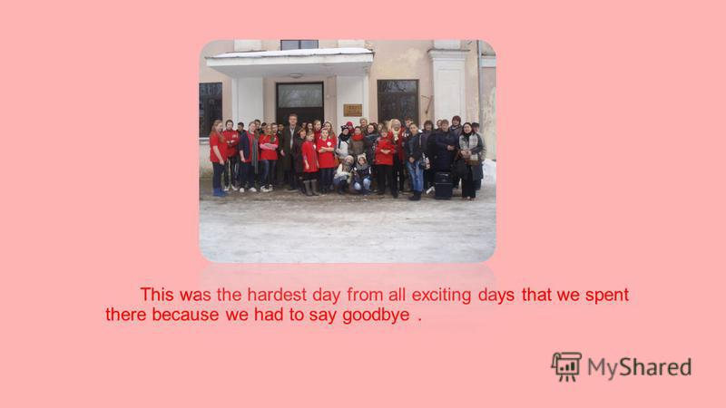 This was the hardest day from all exciting days that we spent there because we had to say goodbye.