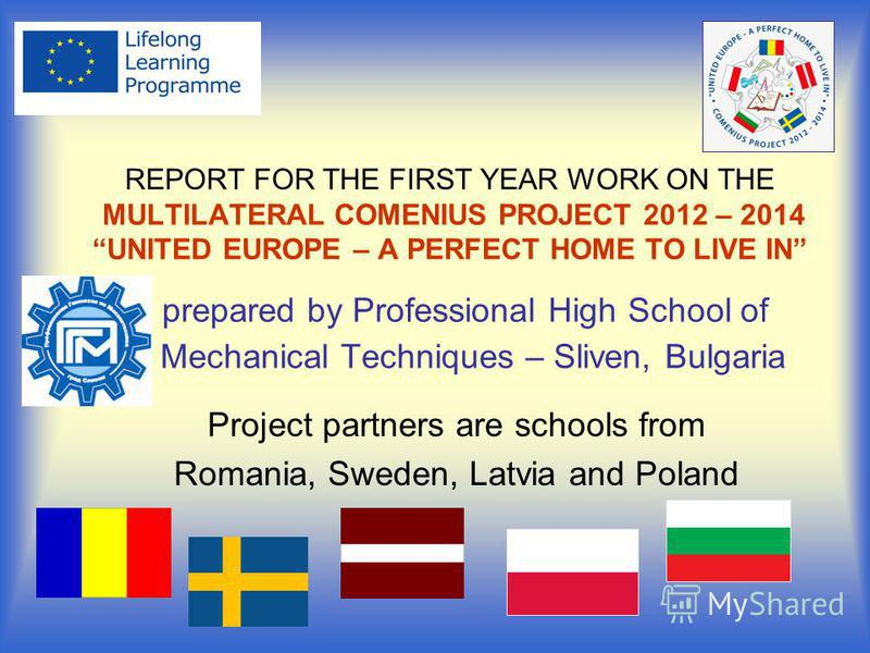 REPORT FOR THE FIRST YEAR WORK ON THE MULTILATERAL COMENIUS PROJECT 2012 – 2014UNITED EUROPE – A PERFECT HOME TO LIVE IN prepared by Professional High School of Mechanical Techniques – Sliven, Bulgaria Project partners are schools from Romania, Swede