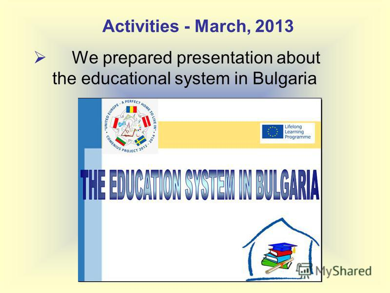 We prepared presentation about the educational system in Bulgaria Activities - March, 2013