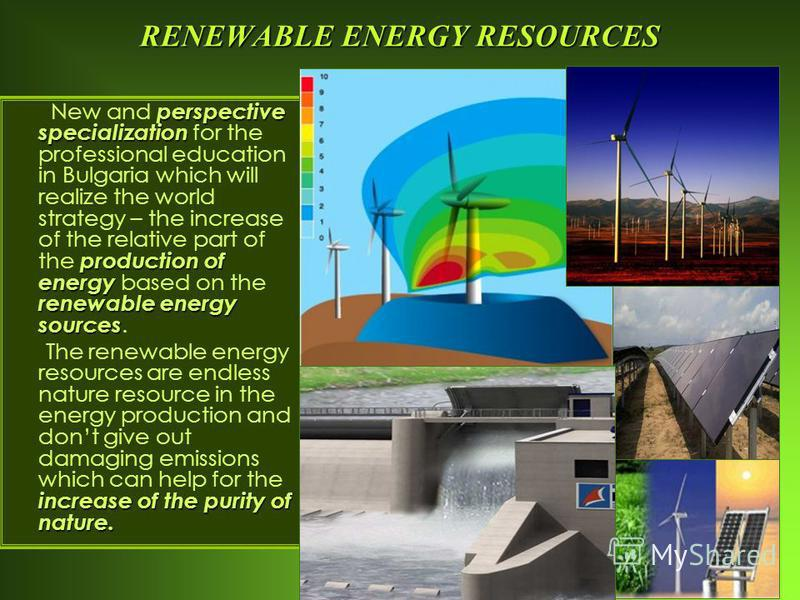 RENEWABLE ENERGY RESOURCES perspective specialization production of energy renewable energy sources New and perspective specialization for the professional education in Bulgaria which will realize the world strategy – the increase of the relative par