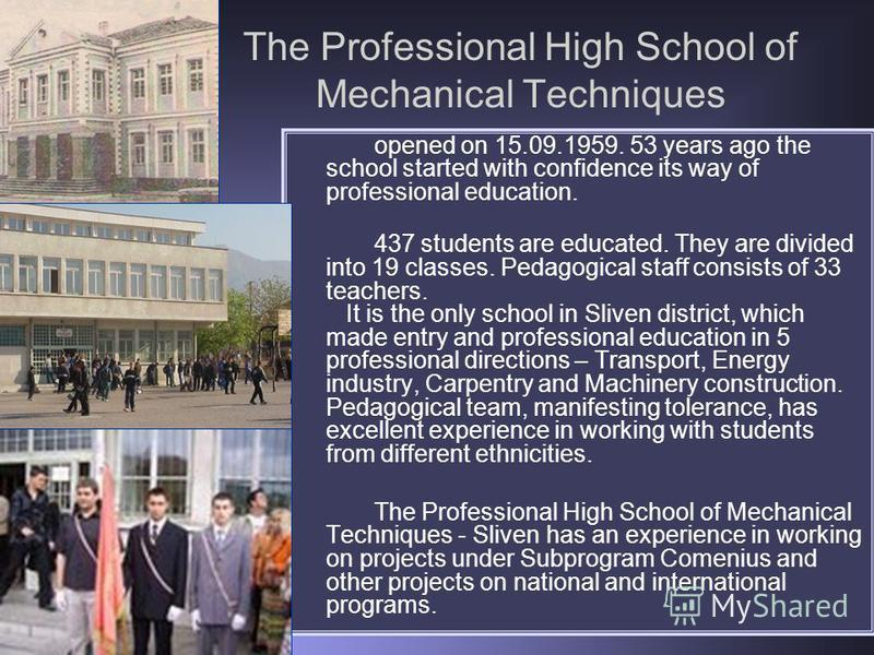 The Professional High School of Mechanical Techniques opened on 15.09.1959. 53 years ago the school started with confidence its way of professional education. 437 students are educated. They are divided into 19 classes. Pedagogical staff consists of