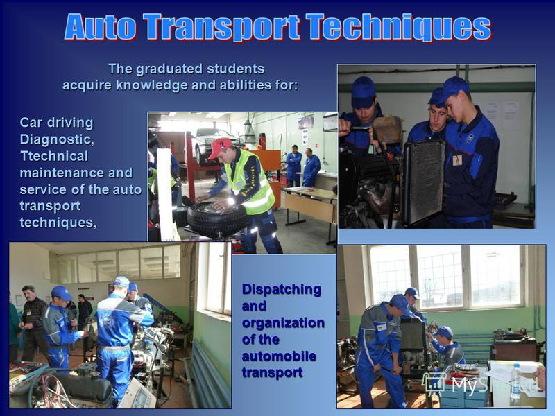 The graduated students acquire knowledge and abilities for: acquire knowledge and abilities for: Car driving Diagnostic, Тtechnical maintenance and service of the auto transport techniques, Dispatching and organization of the automobile transport