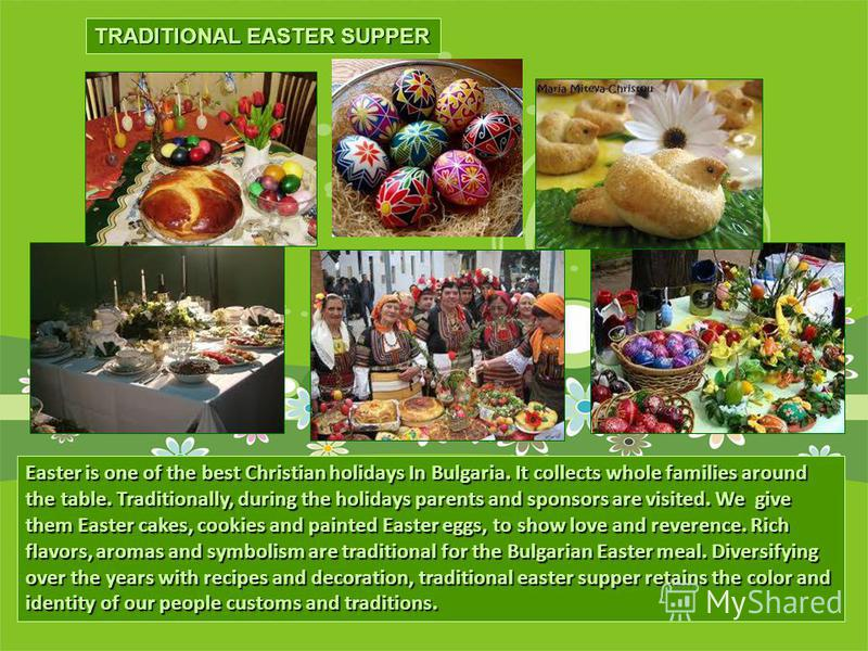 TRADITIONAL EASTER SUPPER Easter is one of the best Christian holidays In Bulgaria. It collects whole families around the table. Traditionally, during the holidays parents and sponsors are visited. We give them Easter cakes, cookies and painted Easte