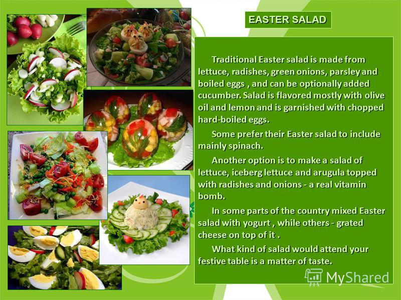 Traditional Easter salad is made from lettuce, radishes, green onions, parsley and boiled eggs, and can be optionally added cucumber. Salad is flavored mostly with olive oil and lemon and is garnished with chopped hard-boiled eggs. Traditional Easter