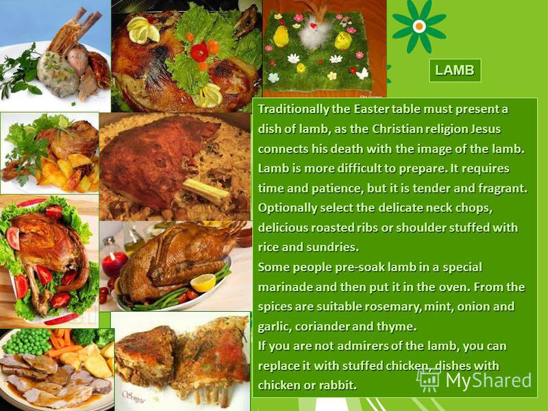 LAMB Traditionally the Easter table must present a dish of lamb, as the Christian religion Jesus connects his death with the image of the lamb. Lamb is more difficult to prepare. It requires time and patience, but it is tender and fragrant. Optionall