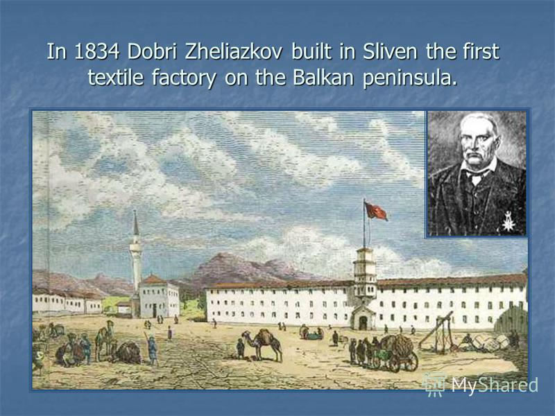 In 1834 Dobri Zheliazkov built in Sliven the first textile factory on the Balkan peninsula.