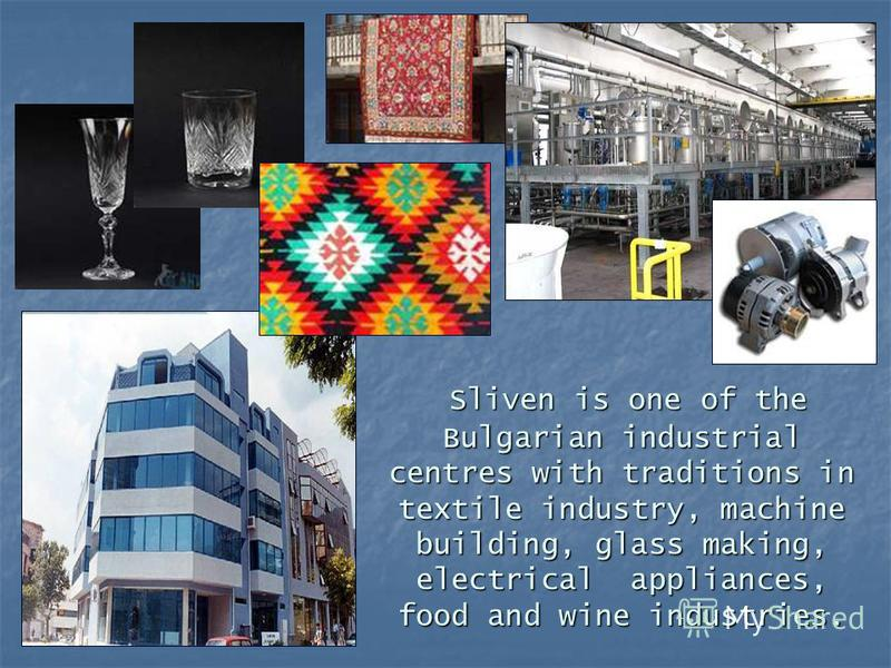 Sliven is one of the Bulgarian industrial centres with traditions in textile industry, machine building, glass making, electrical appliances, food and wine industries. Sliven is one of the Bulgarian industrial centres with traditions in textile indus