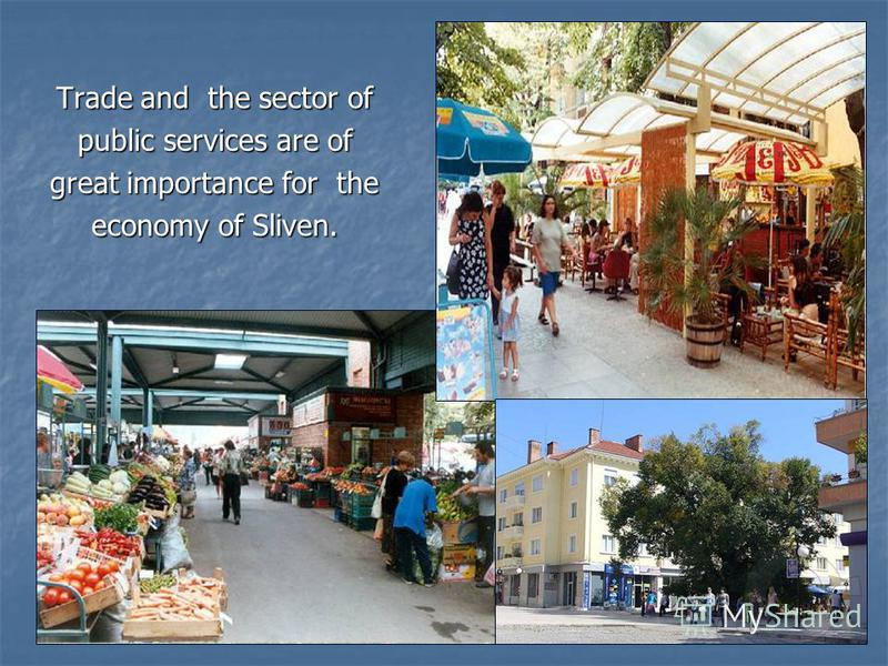 Trade and the sector of public services are of great importance for the economy of Sliven.