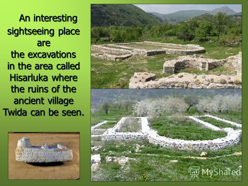 An interesting sightseeing place are the excavations in the area called Hisarluka where the ruins of the ancient village Twida can be seen.