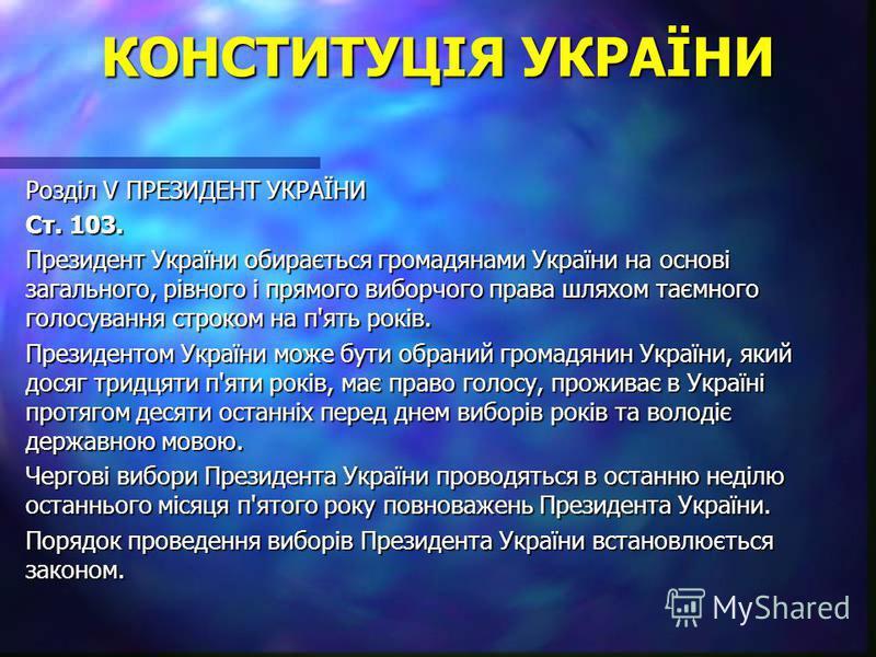КОНСТИТУЦІЯ УКРАЇНИ Розділ V ПРЕЗИДЕНТ УКРАЇНИ Ст. 103. Президент України обирається громадянами України на основі загального, рівного і прямого виборчого права шляхом таємного голосування строком на п'ять років. Президентом України може бути обраний