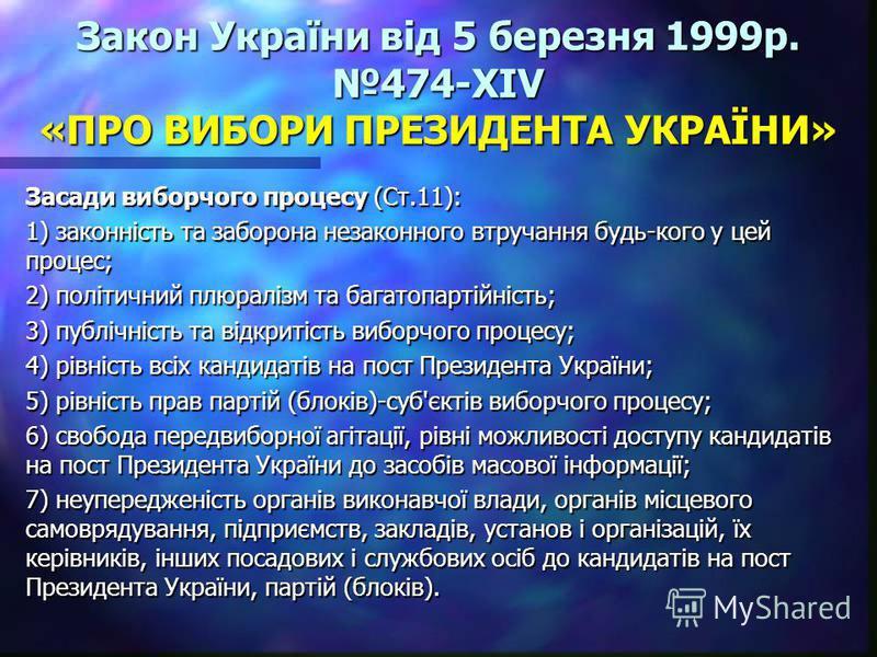 Закон України від 5 березня 1999р. 474-XIV «ПРО ВИБОРИ ПРЕЗИДЕНТА УКРАЇНИ» Засади виборчого процесу (Ст.11): 1) законність та заборона незаконного втручання будь-кого у цей процес; 2) політичний плюралізм та багатопартійність; 3) публічність та відкр
