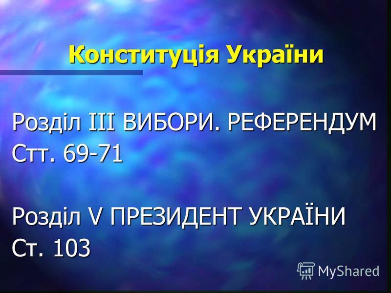 Конституція України Розділ ІІІ ВИБОРИ. РЕФЕРЕНДУМ Стт. 69-71 Розділ V ПРЕЗИДЕНТ УКРАЇНИ Ст. 103