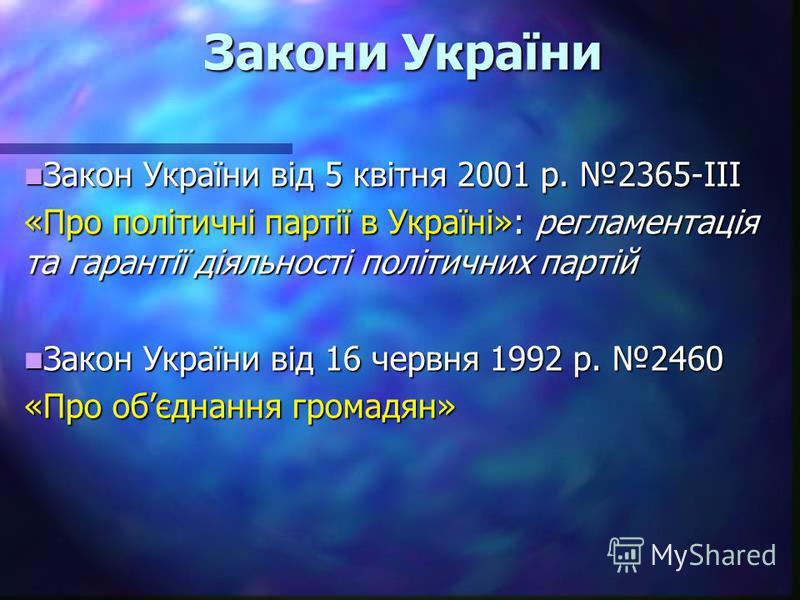 Закони України Закон України від 5 квітня 2001 р. 2365-ІІІ Закон України від 5 квітня 2001 р. 2365-ІІІ «Про політичні партії в Україні»: регламентація та гарантії діяльності політичних партій Закон України від 16 червня 1992 р. 2460 Закон України від