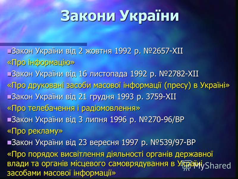 Закони України Закон України від 2 жовтня 1992 р. 2657-ХІІ Закон України від 2 жовтня 1992 р. 2657-ХІІ «Про інформацію» Закон України від 16 листопада 1992 р. 2782-ХІІ Закон України від 16 листопада 1992 р. 2782-ХІІ «Про друковані засоби масової інфо