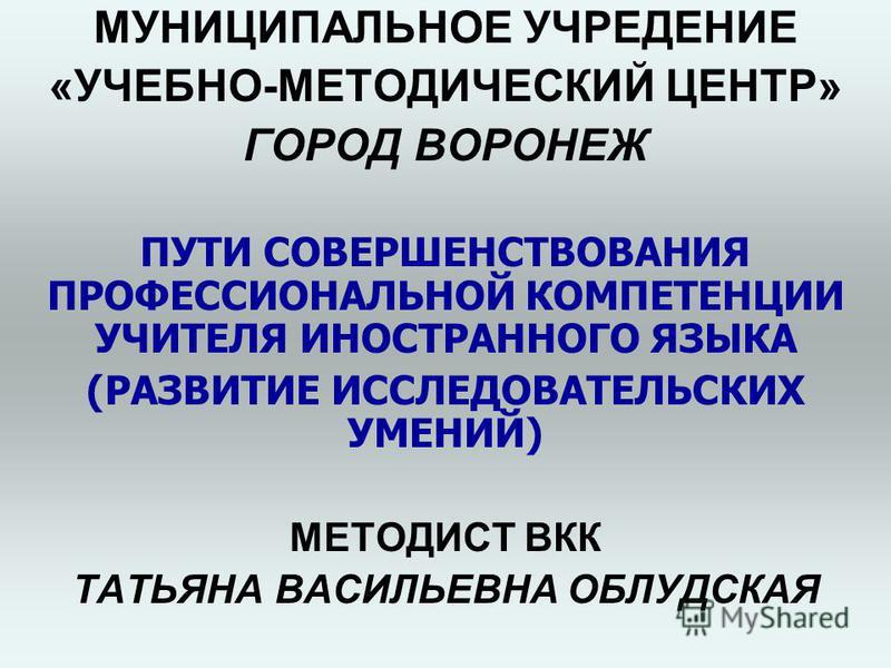 МУНИЦИПАЛЬНОЕ УЧРЕДЕНИЕ «УЧЕБНО-МЕТОДИЧЕСКИЙ ЦЕНТР» ГОРОД ВОРОНЕЖ ПУТИ СОВЕРШЕНСТВОВАНИЯ ПРОФЕССИОНАЛЬНОЙ КОМПЕТЕНЦИИ УЧИТЕЛЯ ИНОСТРАННОГО ЯЗЫКА (РАЗВИТИЕ ИССЛЕДОВАТЕЛЬСКИХ УМЕНИЙ) МЕТОДИСТ ВКК ТАТЬЯНА ВАСИЛЬЕВНА ОБЛУДСКАЯ