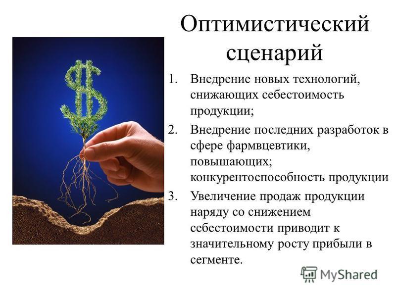 Оптимистический сценарий 1. Внедрение новых технологий, снижающих себестоимость продукции; 2. Внедрение последних разработок в сфере фармацевтики, повышающих; конкурентоспособюность продукции 3. Увеличение продаж продукции наряду со снижением себесто