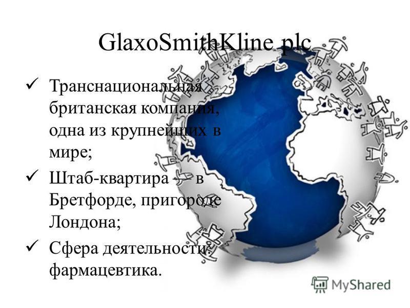 GlaxoSmithKline plc Транснациональная британская компания, одна из крупнейших в мире; Штаб-квартира в Бретфорде, пригороде Лондона; Сфера деятельности: фармацевтика.