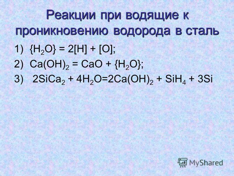 Реакции при водящие к проникновению водорода в сталь 1){H 2 O} = 2[H] + [O]; 2)Ca(OH) 2 = CaO + {H 2 O}; 3) 2SiCa 2 + 4H 2 O=2Ca(OH) 2 + SiH 4 + 3Si