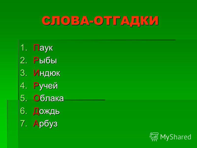 СЛОВА-ОТГАДКИ 1. Паук 2. Рыбы 3. Индюк 4. Ручей 5. Облака 6. Дождь 7.Арбуз