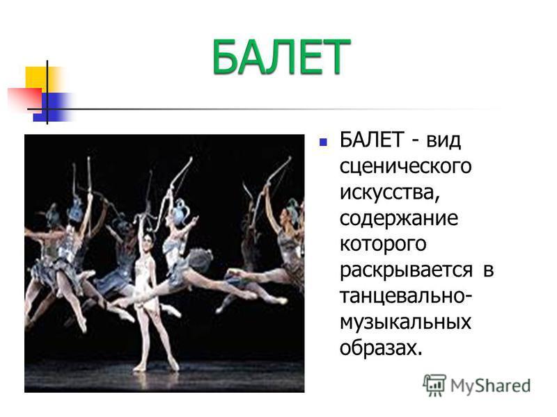 БАЛЕТ - вид сценического искусства, содержание которого раскрывается в танцевально- музыкальных образах.