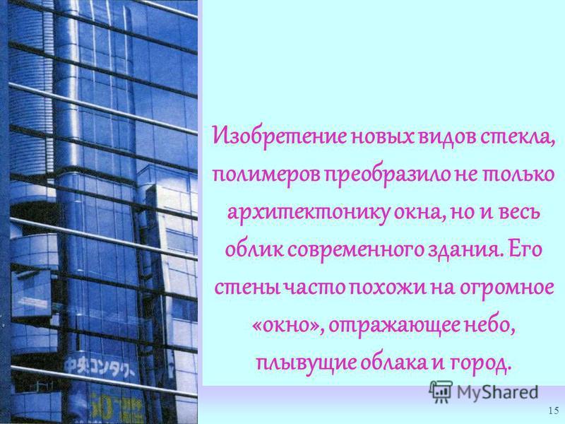 15 Изобретение новых видов стекла, полимеров преобразило не только архитектонику окна, но и весь облик современного здания. Его стены часто похожи на огромное «окно», отражающее небо, плывущие облака и город.