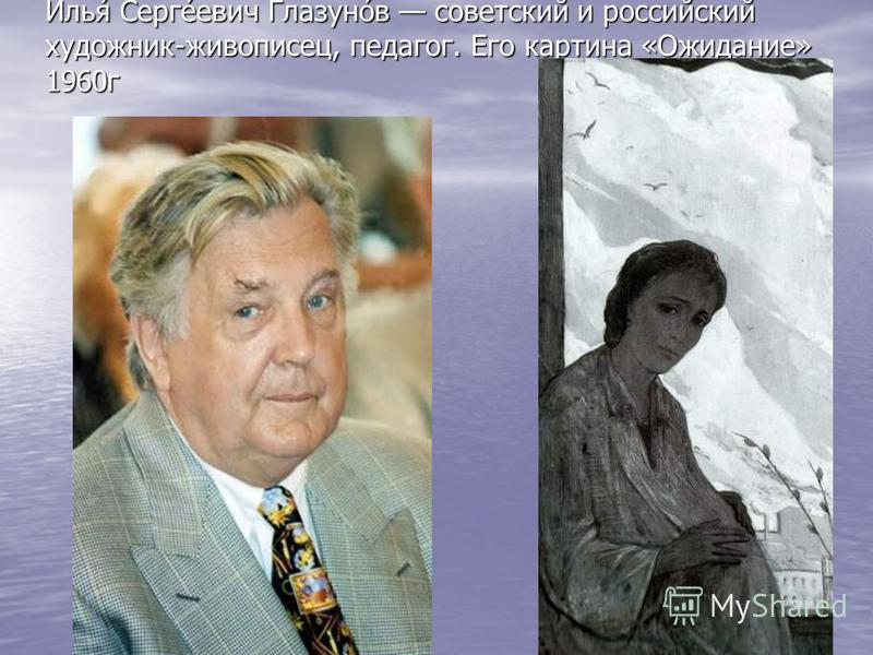 Илья́ Серге́евич Глазуно́в советский и российский художник-живописец, педагог. Его картина «Ожидание» 1960 г