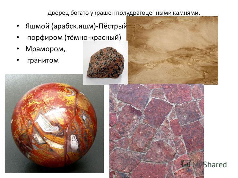 Дворец богато украшен полудрагоценными камнями. Яшмой (арабеск.яшм)-Пёстрый, порфиром (тёмно-красный) Мрамором, гранитом