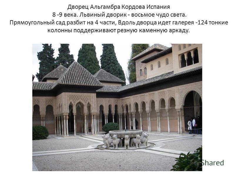 Дворец Альгамбра Кордова Испания 8 -9 века. Львиный дворик - восьмое чудо света. Прямоугольный сад разбит на 4 части, Вдоль дворца идет галерея -124 тонкие колонны поддерживают резную каменную аркаду.