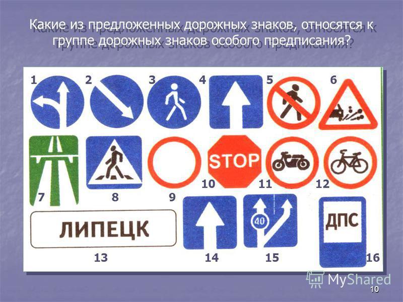 10 Какие из предложенных дорожных знаков, относятся к группе дорожных знаков особого предписания? 123456 789 101112 13141516