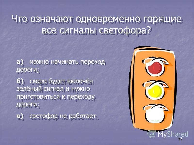 17 Что означают одновременно горящие все сигналы светофора? а) можно начинать переход дороги; б) скоро будет включён зелёный сигнал и нужно приготовиться к переходу дороги; в) светофор не работает. а) можно начинать переход дороги; б) скоро будет вкл