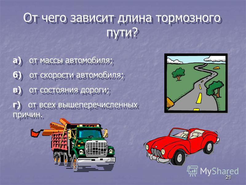 21 От чего зависит длина тормозного пути? а) от массы автомобиля; б) от скорости автомобиля; в) от состояния дороги; г) от всех вышеперечисленных причин. а) от массы автомобиля; б) от скорости автомобиля; в) от состояния дороги; г) от всех вышеперечи